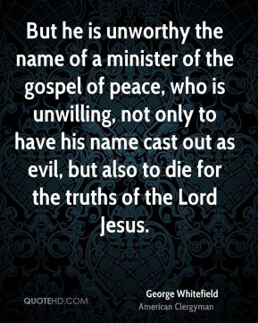 But he is unworthy the name of a minister of the gospel of peace, who is unwilling, not only to have his name cast out as evil, but also to die for the truths of the Lord Jesus.
