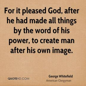 For it pleased God, after he had made all things by the word of his power, to create man after his own image.