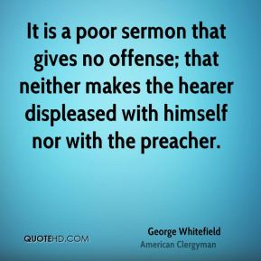 George Whitefield - It is a poor sermon that gives no offense; that neither makes the hearer displeased with himself nor with the preacher.
