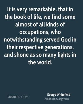 George Whitefield - It is very remarkable, that in the book of life, we find some almost of all kinds of occupations, who notwithstanding served God in their respective generations, and shone as so many lights in the world.