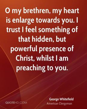 George Whitefield - O my brethren, my heart is enlarge towards you. I trust I feel something of that hidden, but powerful presence of Christ, whilst I am preaching to you.