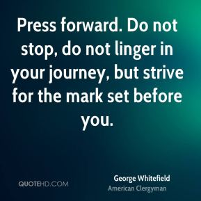 George Whitefield - Press forward. Do not stop, do not linger in your journey, but strive for the mark set before you.