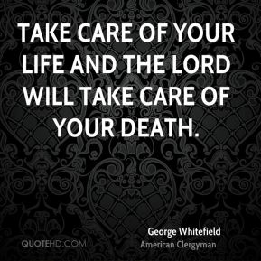 Take care of your life and the Lord will take care of your death.