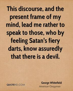 George Whitefield - This discourse, and the present frame of my mind, lead me rather to speak to those, who by feeling Satan's fiery darts, know assuredly that there is a devil.