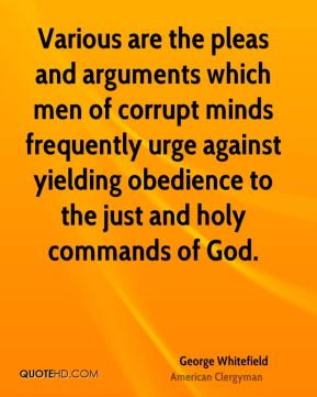 George Whitefield - Various are the pleas and arguments which men of corrupt minds frequently urge against yielding obedience to the just and holy commands of God.
