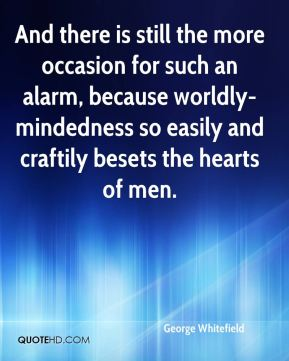 George Whitefield - And there is still the more occasion for such an alarm, because worldly-mindedness so easily and craftily besets the hearts of men.
