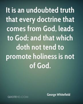 It is an undoubted truth that every doctrine that comes from God, leads to God; and that which doth not tend to promote holiness is not of God.