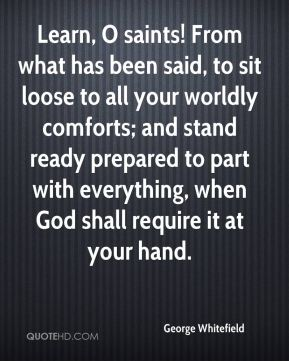George Whitefield - Learn, O saints! From what has been said, to sit loose to all your worldly comforts; and stand ready prepared to part with everything, when God shall require it at your hand.