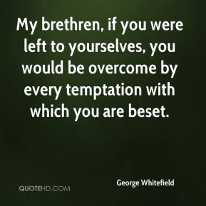 My brethren, if you were left to yourselves, you would be overcome by every temptation with which you are beset.