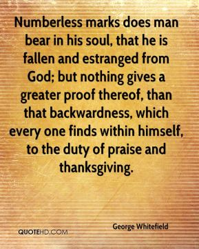 George Whitefield - Numberless marks does man bear in his soul, that he is fallen and estranged from God; but nothing gives a greater proof thereof, than that backwardness, which every one finds within himself, to the duty of praise and thanksgiving.