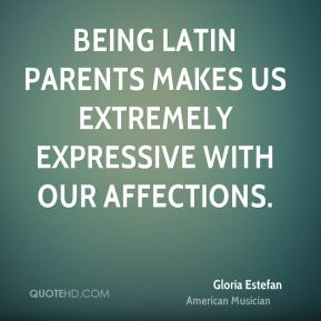 Gloria Estefan - Being Latin parents makes us extremely expressive with our affections.