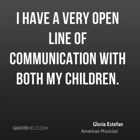 I have a very open line of communication with both my children.
