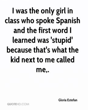 Gloria Estefan - I was the only girl in class who spoke Spanish and the first word I learned was 'stupid' because that's what the kid next to me called me.