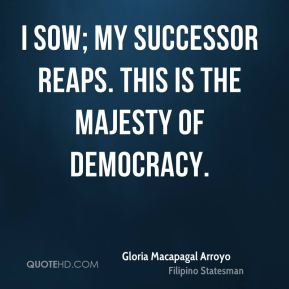 Gloria Macapagal Arroyo - I sow; my successor reaps. This is the majesty of democracy.