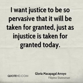 I want justice to be so pervasive that it will be taken for granted, just as injustice is taken for granted today.