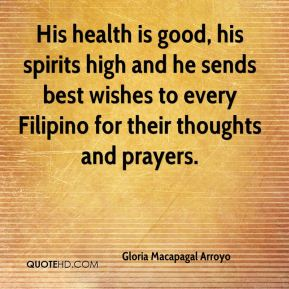 Gloria Macapagal Arroyo - His health is good, his spirits high and he sends best wishes to every Filipino for their thoughts and prayers.
