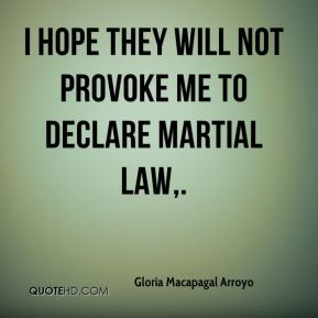 I hope they will not provoke me to declare martial law.