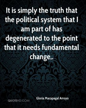 It is simply the truth that the political system that I am part of has degenerated to the point that it needs fundamental change.