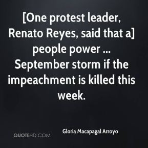 Gloria Macapagal Arroyo - [One protest leader, Renato Reyes, said that a] people power ... September storm if the impeachment is killed this week.