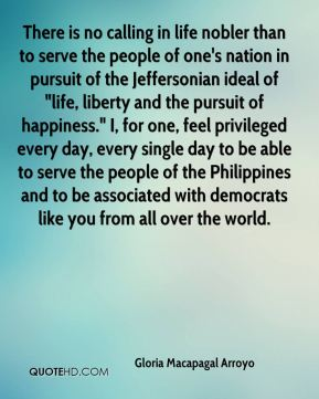 """There is no calling in life nobler than to serve the people of one's nation in pursuit of the Jeffersonian ideal of """"life, liberty and the pursuit of happiness."""" I, for one, feel privileged every day, every single day to be able to serve the people of the Philippines and to be associated with democrats like you from all over the world."""