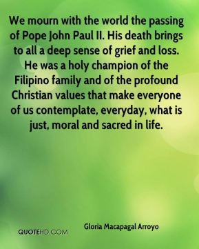 Gloria Macapagal Arroyo - We mourn with the world the passing of Pope John Paul II. His death brings to all a deep sense of grief and loss. He was a holy champion of the Filipino family and of the profound Christian values that make everyone of us contemplate, everyday, what is just, moral and sacred in life.
