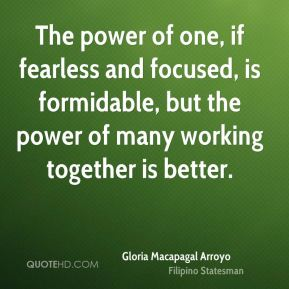 The power of one, if fearless and focused, is formidable, but the power of many working together is better.