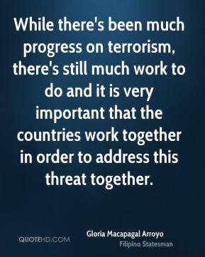 While there's been much progress on terrorism, there's still much work to do and it is very important that the countries work together in order to address this threat together.