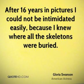 Gloria Swanson - After 16 years in pictures I could not be intimidated easily, because I knew where all the skeletons were buried.