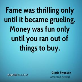 Fame was thrilling only until it became grueling. Money was fun only until you ran out of things to buy.