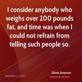 I consider anybody who weighs over 200 pounds fat, and time was when I could not refrain from telling such people so.