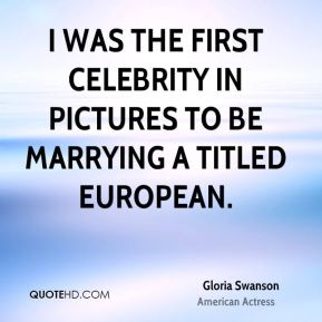 Gloria Swanson - I was the first celebrity in pictures to be marrying a titled European.