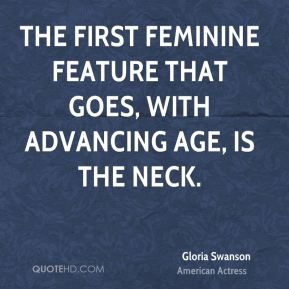 Gloria Swanson - The first feminine feature that goes, with advancing age, is the neck.