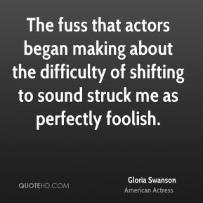 Gloria Swanson - The fuss that actors began making about the difficulty of shifting to sound struck me as perfectly foolish.