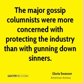 Gloria Swanson - The major gossip columnists were more concerned with protecting the industry than with gunning down sinners.