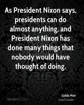 As President Nixon says, presidents can do almost anything, and President Nixon has done many things that nobody would have thought of doing.