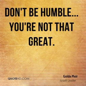 Golda Meir - Don't be humble... you're not that great.