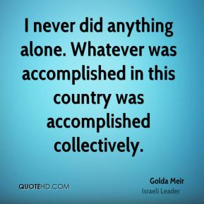 I never did anything alone. Whatever was accomplished in this country was accomplished collectively.