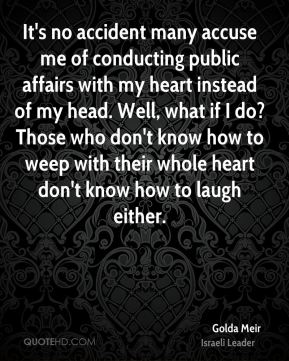 Golda Meir - It's no accident many accuse me of conducting public affairs with my heart instead of my head. Well, what if I do? Those who don't know how to weep with their whole heart don't know how to laugh either.