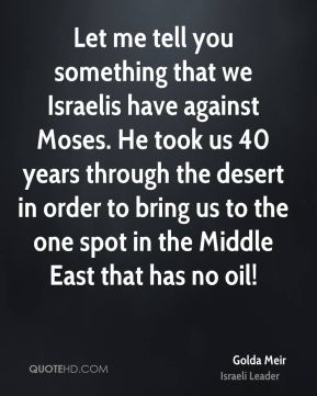Golda Meir - Let me tell you something that we Israelis have against Moses. He took us 40 years through the desert in order to bring us to the one spot in the Middle East that has no oil!