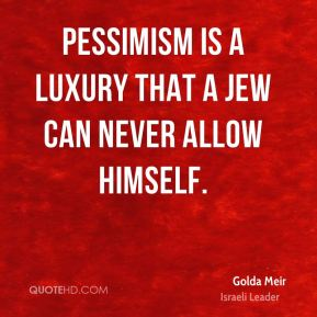 Pessimism is a luxury that a Jew can never allow himself.