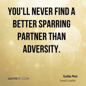 Golda Meir - You'll never find a better sparring partner than adversity.