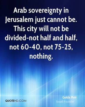 Arab sovereignty in Jerusalem just cannot be. This city will not be divided-not half and half, not 60-40, not 75-25, nothing.