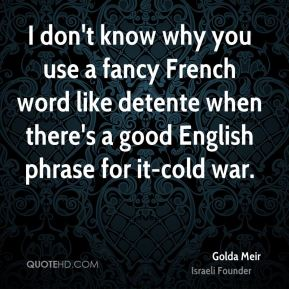I don't know why you use a fancy French word like detente when there's a good English phrase for it-cold war.