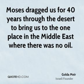 Moses dragged us for 40 years through the desert to bring us to the one place in the Middle East where there was no oil.