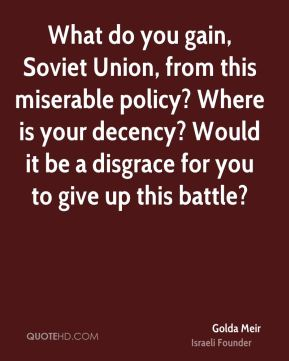 Golda Meir - What do you gain, Soviet Union, from this miserable policy? Where is your decency? Would it be a disgrace for you to give up this battle?