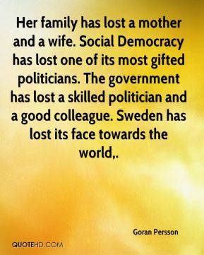 Her family has lost a mother and a wife. Social Democracy has lost one of its most gifted politicians. The government has lost a skilled politician and a good colleague. Sweden has lost its face towards the world.