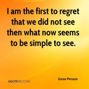 I am the first to regret that we did not see then what now seems to be simple to see.