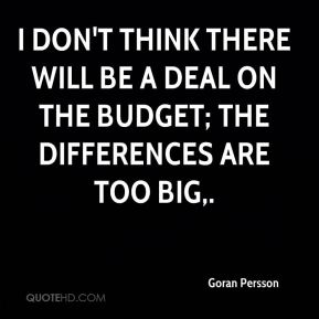 I don't think there will be a deal on the budget; the differences are too big.