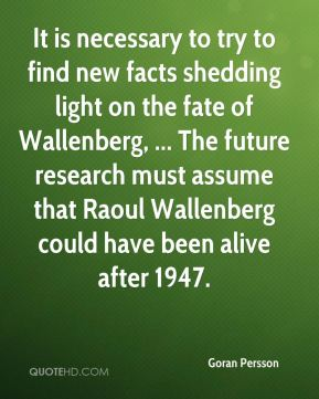It is necessary to try to find new facts shedding light on the fate of Wallenberg, ... The future research must assume that Raoul Wallenberg could have been alive after 1947.