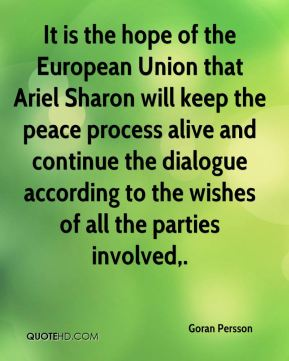 Goran Persson - It is the hope of the European Union that Ariel Sharon will keep the peace process alive and continue the dialogue according to the wishes of all the parties involved.